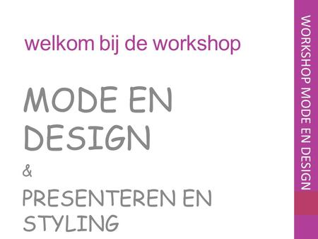 Welkom bij de workshop MODE EN DESIGN & PRESENTEREN EN STYLING WORKSHOP MODE EN DESIGN.