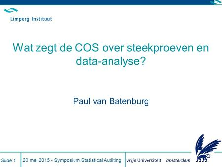 20 mei 2015 - Symposium Statistical Auditing Slide 1 Wat zegt de COS over steekproeven en data-analyse? Paul van Batenburg.