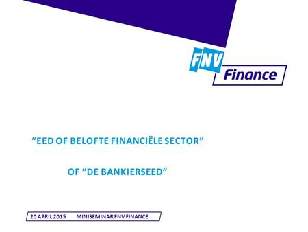 """EED OF BELOFTE FINANCIËLE SECTOR"" OF ""DE BANKIERSEED"" 20 APRIL 2015MINISEMINAR FNV FINANCE."