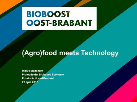 (Agro)food meets Technology Waldo Maaskant Projectleider Biobased Economy Provincie Noord Brabant 22 april 2015.