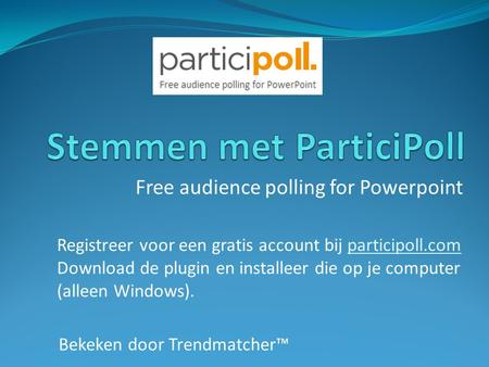 Free audience polling for Powerpoint Registreer voor een gratis account bij participoll.comparticipoll.com Download de plugin en installeer die op je computer.