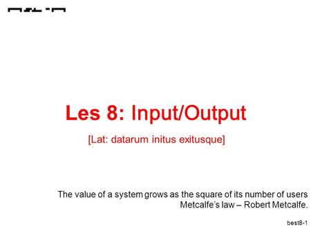 Best8-1 Les 8: Input/Output [Lat: datarum initus exitusque] The value of a system grows as the square of its number of users Metcalfe's law – Robert Metcalfe.