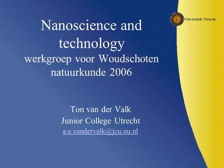 Nanoscience and technology werkgroep voor Woudschoten natuurkunde 2006 Ton van der Valk Junior College Utrecht