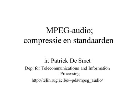 MPEG-audio; compressie en standaarden ir. Patrick De Smet Dep. for Telecommunications and Information Processing