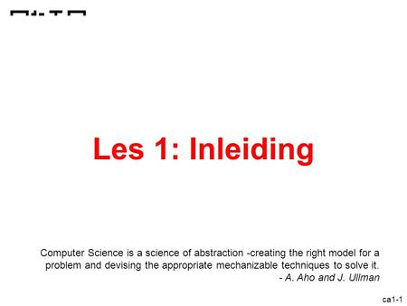 Ca1-1 Les 1: Inleiding Computer Science is a science of abstraction -creating the right model for a problem and devising the appropriate mechanizable techniques.