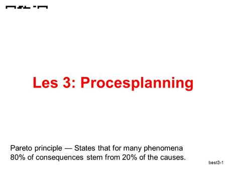 Best3-1 Les 3: Procesplanning Pareto principle — States that for many phenomena 80% of consequences stem from 20% of the causes.
