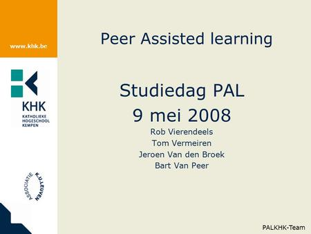 Www.khk.be Peer Assisted learning Studiedag PAL 9 mei 2008 Rob Vierendeels Tom Vermeiren Jeroen Van den Broek Bart Van Peer PALKHK-Team.