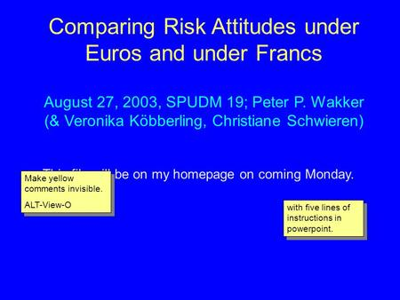 Comparing Risk Attitudes under Euros and under Francs August 27, 2003, SPUDM 19; Peter P. Wakker (& Veronika Köbberling, Christiane Schwieren) This file.