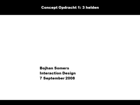 Bojhan Somers Interaction Design 7 September 2008 Concept Opdracht 1: 3 helden.