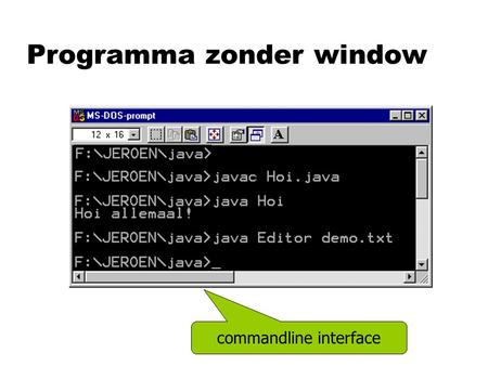 "Programma zonder window commandline interface. Commandline programma public static void main (String [ ] params) { System. out. println (""Hoi allemaal!"");"