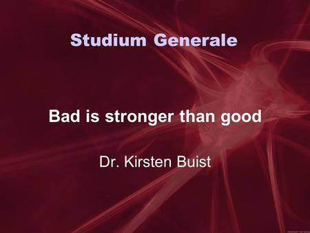 Studium Generale Bad is stronger than good Dr. Kirsten Buist.