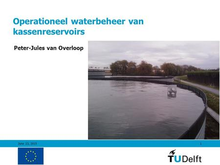 June 23, 20151 Operationeel waterbeheer van kassenreservoirs Peter-Jules van Overloop.