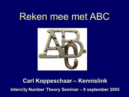 Reken mee met ABC Carl Koppeschaar – Kennislink Intercity Number Theory Seminar – 9 september 2005.