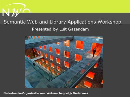 Nederlandse Organisatie voor Wetenschappelijk Onderzoek Semantic Web and Library Applications Workshop Presented by Luit Gazendam.