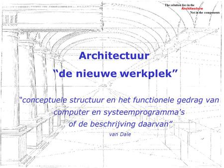 "Architecture Not in the components The solution lies in the Architectuur ""de nieuwe werkplek"" ""conceptuele structuur en het functionele gedrag van computer."