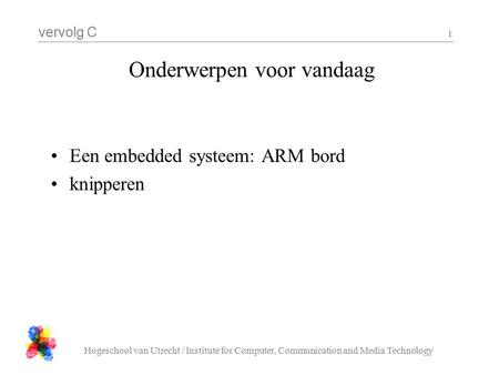 Vervolg C Hogeschool van Utrecht / Institute for Computer, Communication and Media Technology 1 Onderwerpen voor vandaag Een embedded systeem: ARM bord.