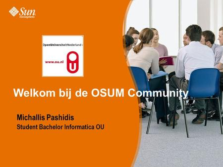 Sun Proprietary/Confidential: Internal Use Only Welkom bij de OSUM Community Michallis Pashidis Student Bachelor Informatica OU.