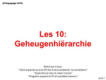 "Ca10-1 Les 10: Geheugenhiërarchie Parkinson's laws: Work expands so as to fill the time available for its completion"" Expenditure rises to meet income"""
