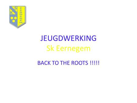 JEUGDWERKING Sk Eernegem BACK TO THE ROOTS !!!!!.