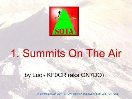1. Summits On The Air by Luc - KF0CR (aka ON7DQ) [ Powerpoint van Guy – N7UN, ingekort en bewerkt door Luc – ON7DQ ]