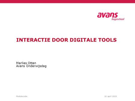 Marlies Otten Avans Onderwijsdag Modulecode:16 april 2015 INTERACTIE DOOR DIGITALE TOOLS.