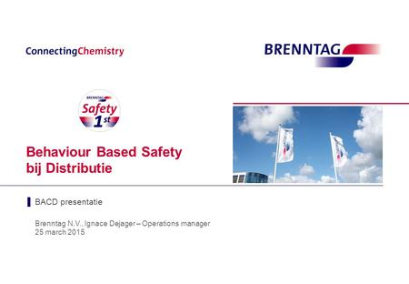 Behaviour Based Safety bij Distributie Brenntag N.V., Ignace Dejager – Operations manager 25 march 2015 ▌BACD presentatie.