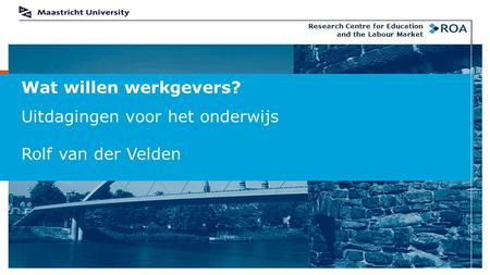 Wat willen werkgevers? Uitdagingen voor het onderwijs Rolf van der Velden Research Centre for Education and the Labour Market.