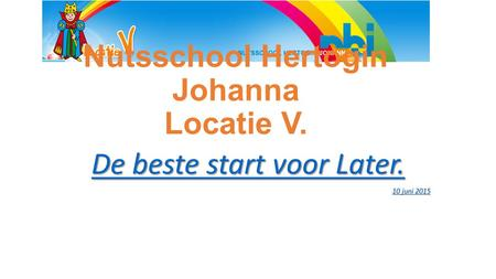 Nutsschool Hertogin Johanna Locatie V. De beste start voor Later. De beste start voor Later. 10 juni 2015 10 juni 2015.