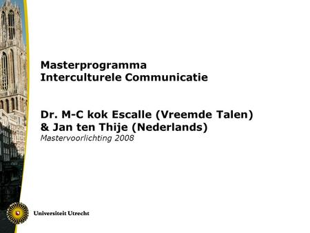 Masterprogramma Interculturele Communicatie Dr. M-C kok Escalle (Vreemde Talen) & Jan ten Thije (Nederlands) Mastervoorlichting 2008.