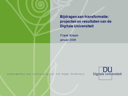 Transformatie Digitale Universiteit Frank Kresin januari 2006 1/25 Bijdragen aan transformatie: projecten en resultaten van de Digitale Universiteit Frank.