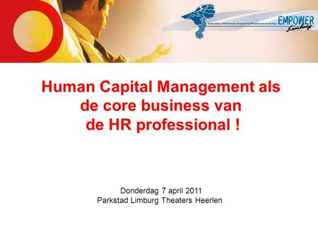 Human Capital Management als de core business van de HR professional ! Donderdag 7 april 2011 Parkstad Limburg Theaters Heerlen.