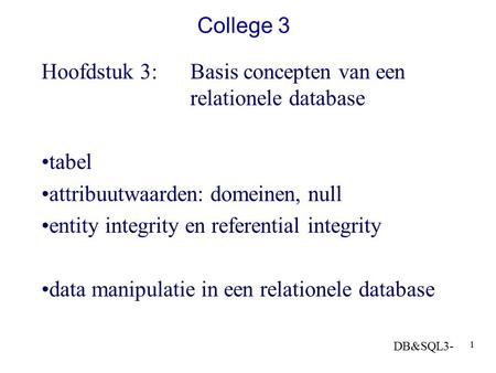 DB&SQL3- 1 College 3 Hoofdstuk 3: Basis concepten van een relationele database tabel attribuutwaarden: domeinen, null entity integrity en referential integrity.
