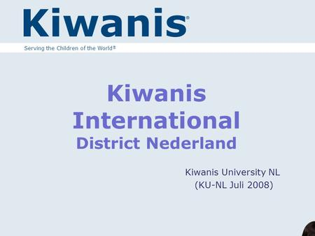 Kiwanis International District Nederland Kiwanis University NL (KU-NL Juli 2008) Serving the Children of the World ®