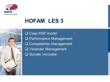 HOFAM LES 3  Case KSP model  Performance Management  Competentie Management  Verander Management  Sociale innovatie.