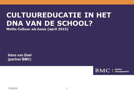 BMC 4/18/2017 CULTUUREDUCATIE IN HET DNA VAN DE SCHOOL? Motto Cultuur als basis (april 2015) Hans van Dael (partner BMC) 4/18/2017.