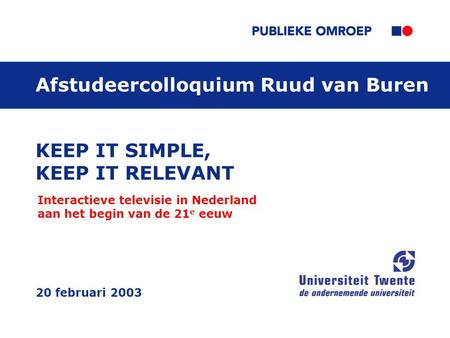 KEEP IT SIMPLE, KEEP IT RELEVANT Interactieve televisie in Nederland aan het begin van de 21 e eeuw 20 februari 2003 AfstudeercolloquiumRuud van Buren.