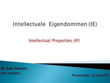 Intellectual Properties (IP) Paramaribo, 23 juni 2015 Dr Inez Demon (On linkedin)