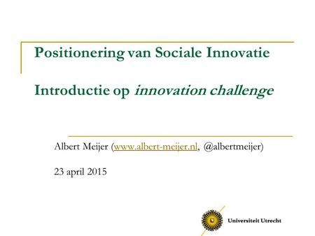 Albert Meijer (www.albert-meijer.nl, @albertmeijer) 23 april 2015 Positionering van Sociale Innovatie Introductie op innovation challenge Albert Meijer.