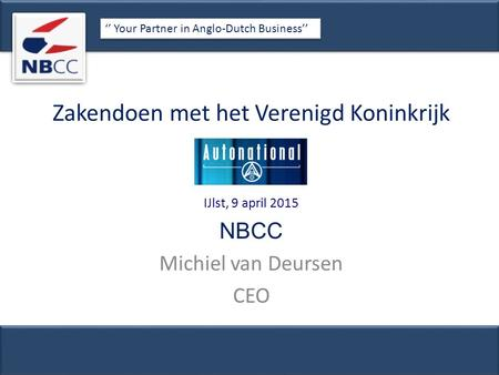 Zakendoen met het Verenigd Koninkrijk IJlst, 9 april 2015 NBCC Michiel van Deursen CEO '' Your Partner in Anglo-Dutch Business''
