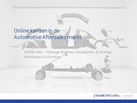 Online kansen in de Automotive Aftersales markt Michiel Aker – Manager Business Development & Strategy Marktplaats Automotive.