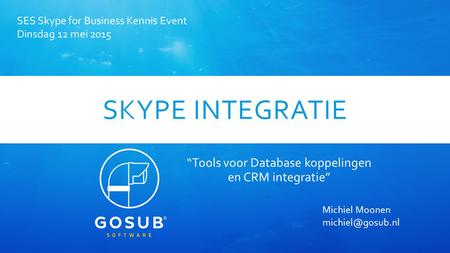 "SKYPE INTEGRATIE ""Tools voor Database koppelingen en CRM integratie"" SES Skype for Business Kennis Event Dinsdag 12 mei 2015 Michiel Moonen"