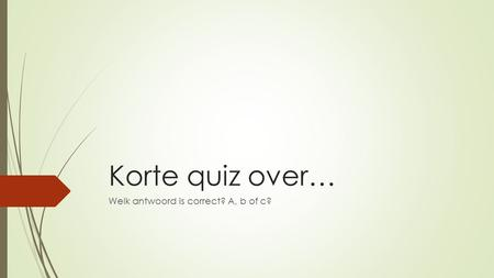 Korte quiz over… Welk antwoord is correct? A, b of c?