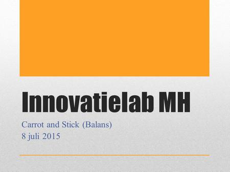 Innovatielab MH Carrot and Stick (Balans) 8 juli 2015.