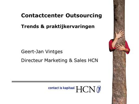 Contactcenter Outsourcing Trends & praktijkervaringen Geert-Jan Vintges Directeur Marketing & Sales HCN.