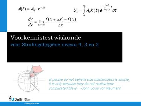 Challenge the future Delft University of Technology Voorkennistest wiskunde voor Stralingshygiëne niveau 4, 3 en 2 If people do not believe that mathematics.