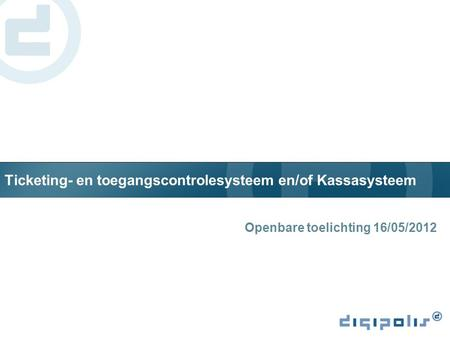 Ticketing- en toegangscontrolesysteem en/of Kassasysteem Openbare toelichting 16/05/2012.