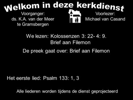 We lezen: Kolossenzen 3: 22- 4: 9. Brief aan Filemon De preek gaat over: Brief aan Filemon Voorlezer: Michael van Casand Voorganger: ds. K.A. van der Meer.