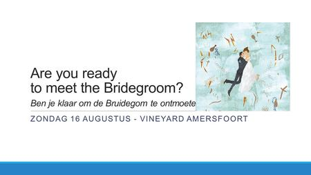 Are you ready to meet the Bridegroom? Ben je klaar om de Bruidegom te ontmoeten? ZONDAG 16 AUGUSTUS - VINEYARD AMERSFOORT.