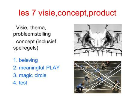 Les 7 visie,concept,product. Visie, thema, probleemstelling. concept (inclusief spelregels) 1. beleving 2. meaningful PLAY 3. magic circle 4. test.