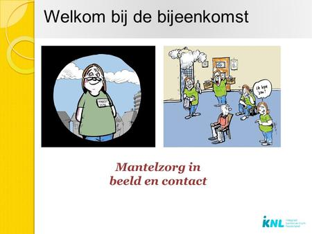 Welkom bij de bijeenkomst. Programma Inleiding Kennismaking Terugblik op: Mantelzorg in beeld Mantelzorg in contact Theorie:De driehoek: cliënt-mantelzorg-professional.